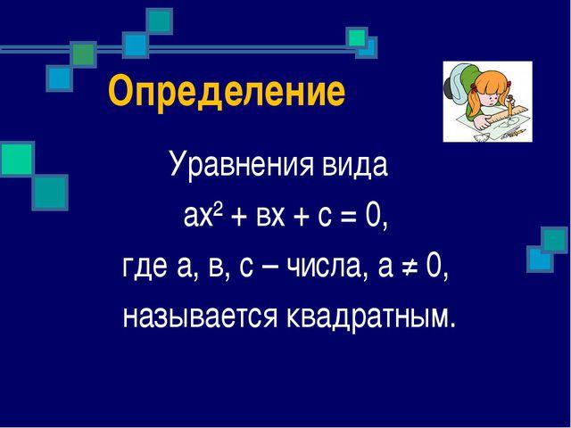 Определение Уравнения вида ах² + вх + с = 0, где а, в, с – числа, а ≠ 0, назы...