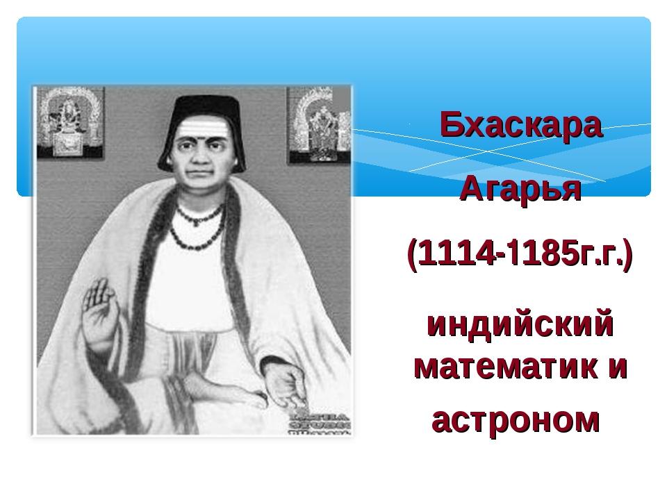 Бхаскара Агарья (1114-1185г.г.) индийский математик и астроном