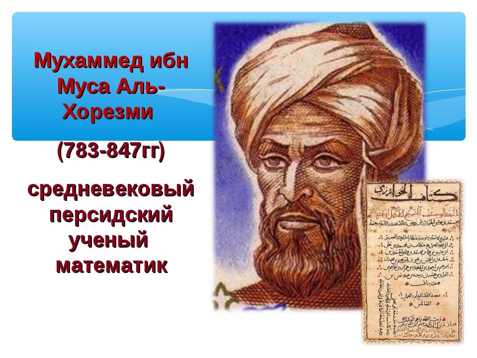 Мухаммед ибн Муса Аль-Хорезми (783-847гг) средневековый персидский ученый мат...