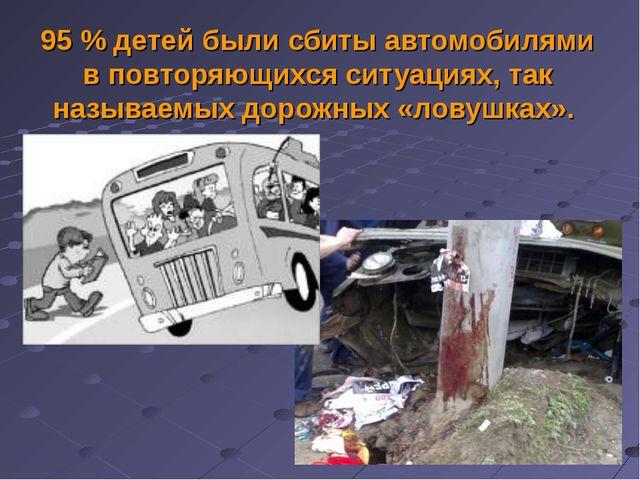 95 % детей были сбиты автомобилями в повторяющихся ситуациях, так называемых...