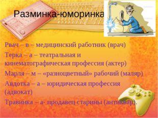 Разминка-юморинка. Рвач – в – медицинский работник (врач) Терка – а – театрал