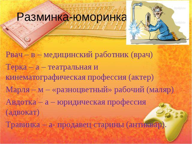Разминка-юморинка. Рвач – в – медицинский работник (врач) Терка – а – театрал...