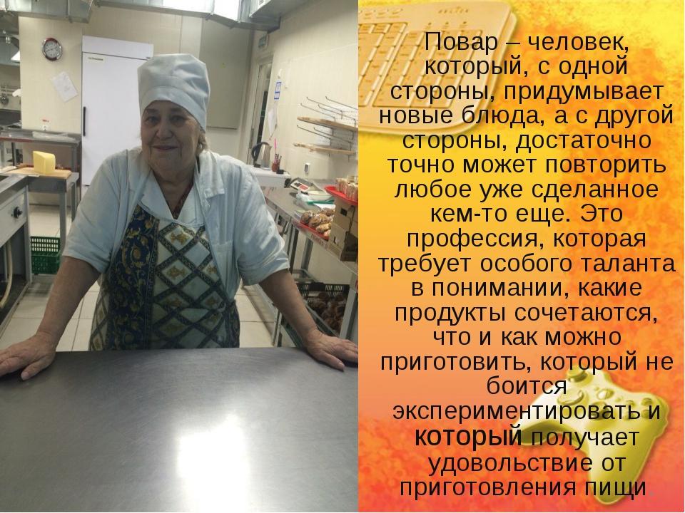 Повар – человек, который, с одной стороны, придумывает новые блюда, а с друго...