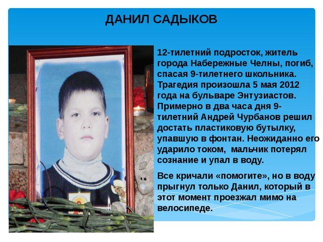 ДАНИЛ САДЫКОВ 12-тилетний подросток, житель города Набережные Челны, погиб, с...