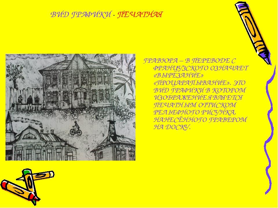 ВИД ГРАФИКИ - ПЕЧАТНАЯ ГРАВЮРА – В ПЕРЕВОДЕ С ФРАНЦУЗСКОГО ОЗНАЧАЕТ «ВЫРЕЗАН...