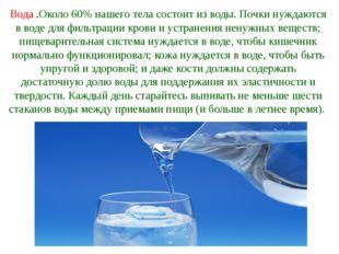 Вода .Около 60% нашего тела состоит из воды. Почки нуждаются в воде для фильт