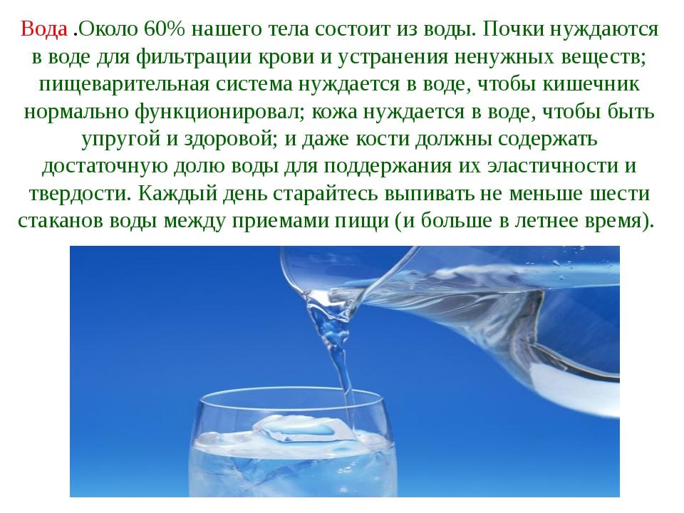 Вода .Около 60% нашего тела состоит из воды. Почки нуждаются в воде для фильт...