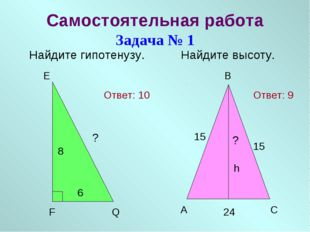 Самостоятельная работа Задача № 1 Найдите гипотенузу. Найдите высоту. E F Q 8