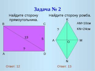 Задача № 2 Найдите сторону прямоугольника. Найдите сторону ромба. 13 5 ? A D