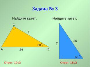 Задача № 3 Найдите катет. Найдите катет. A B C 24 30 60 36 ? Ответ: 12√3 Отве