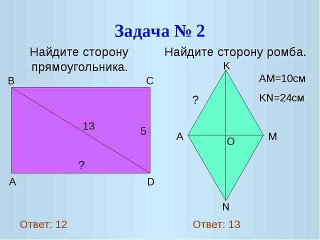 Задача № 2 Найдите сторону прямоугольника. Найдите сторону ромба. 13 5 ? A D...