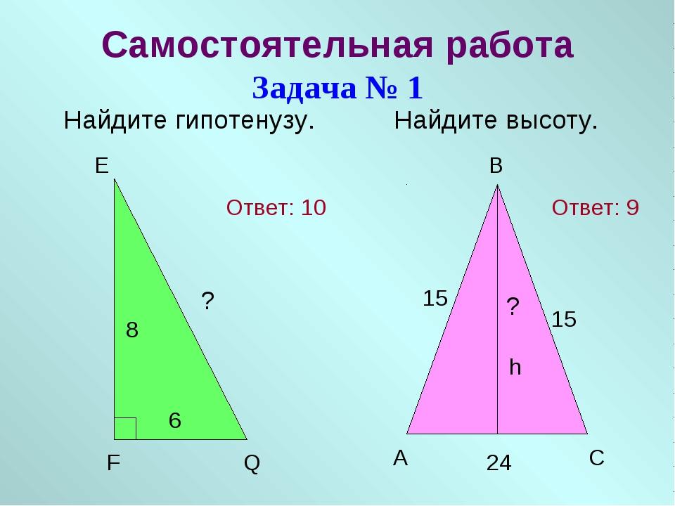 Самостоятельная работа Задача № 1 Найдите гипотенузу. Найдите высоту. E F Q 8...
