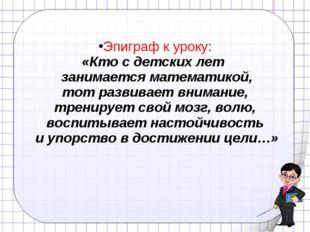 Эпиграф к уроку: «Кто с детских лет занимается математикой, тот развивает вни
