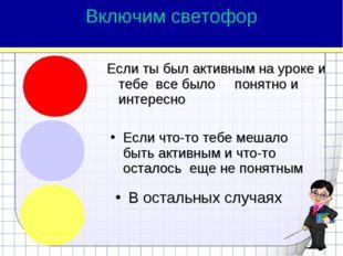 Включим светофор Если ты был активным на уроке и тебе все было понятно и инте