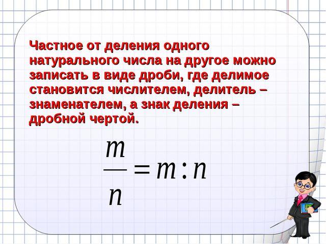 Частное от деления одного натурального числа на другое можно записать в виде...