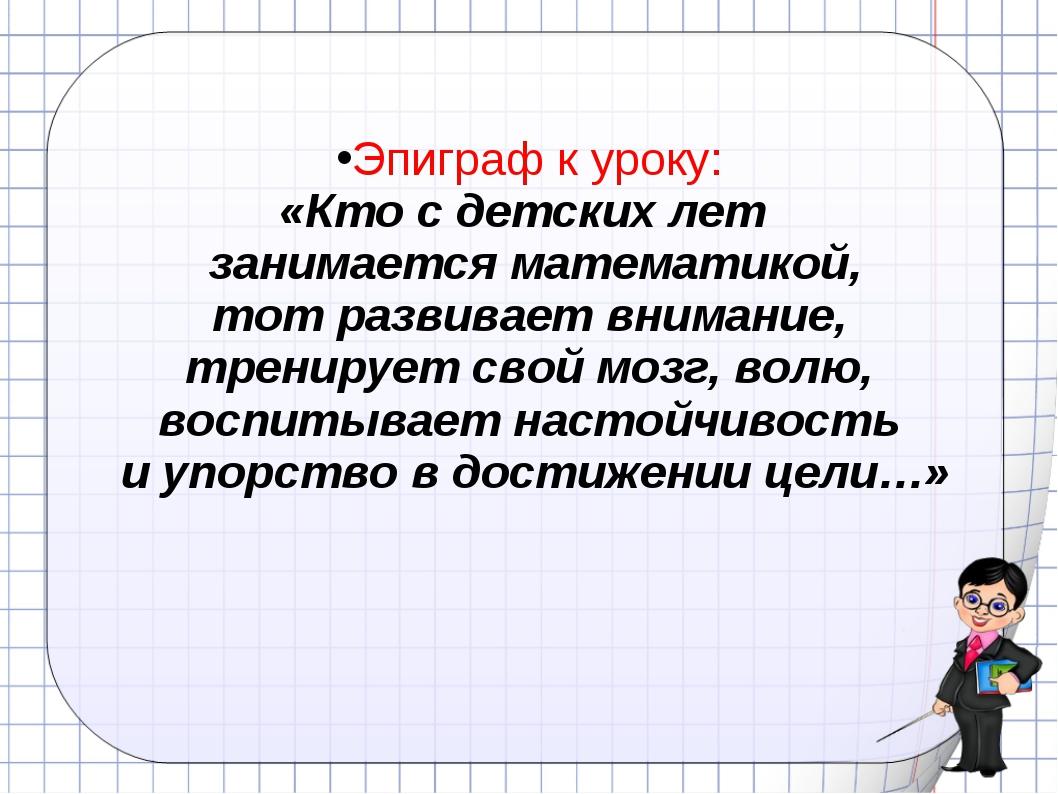 Эпиграф к уроку: «Кто с детских лет занимается математикой, тот развивает вни...