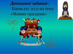 Домашнее задание : Написать эссе на тему «Мамин праздник»