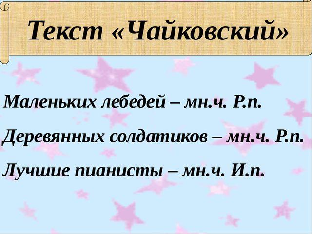 Текст «Чайковский» Маленьких лебедей – мн.ч. Р.п. Деревянных солдатиков – мн....