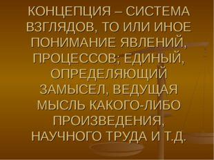 КОНЦЕПЦИЯ – СИСТЕМА ВЗГЛЯДОВ, ТО ИЛИ ИНОЕ ПОНИМАНИЕ ЯВЛЕНИЙ, ПРОЦЕССОВ; ЕДИНЫ