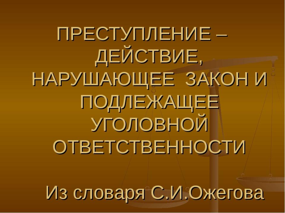 ПРЕСТУПЛЕНИЕ – ДЕЙСТВИЕ, НАРУШАЮЩЕЕ ЗАКОН И ПОДЛЕЖАЩЕЕ УГОЛОВНОЙ ОТВЕТСТВЕНН...
