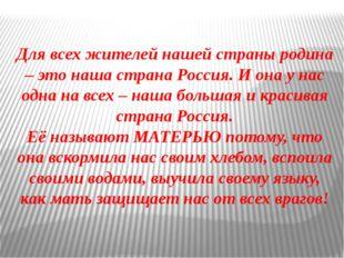 Для всех жителей нашей страны родина – это наша страна Россия. И она у нас о