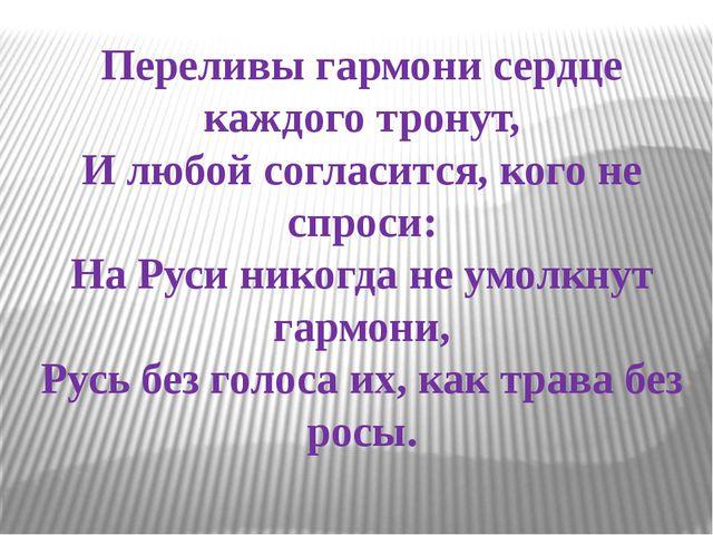 Переливы гармони сердце каждого тронут, И любой согласится, кого не спроси: Н...