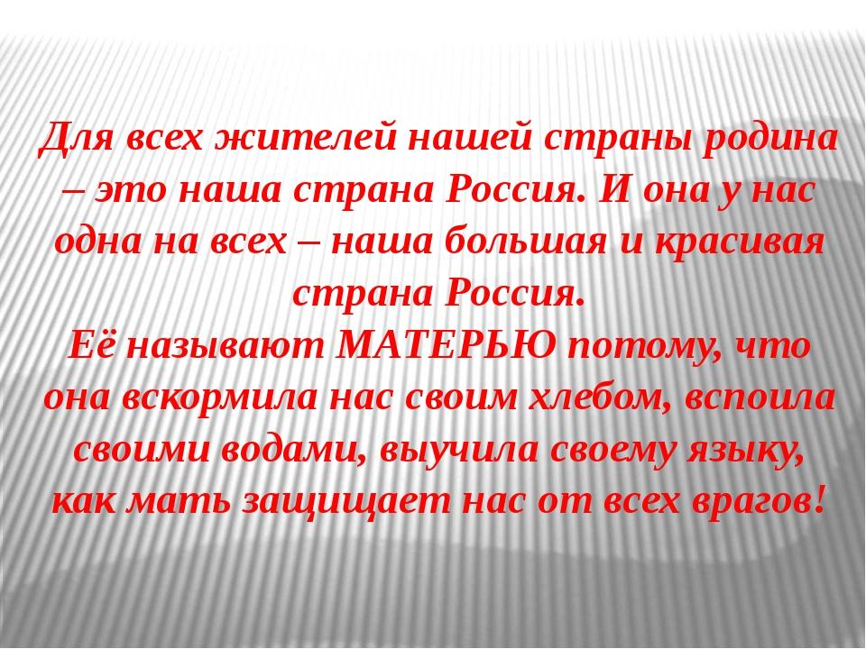 Для всех жителей нашей страны родина – это наша страна Россия. И она у нас о...