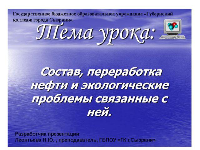 Разработчик презентации Леонтьева Н.Ю. , преподаватель, ГБПОУ «ГК г.Сызрани»...