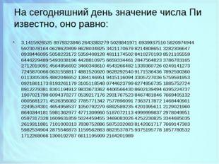 На сегодняшний день значение числа Пи известно, оно равно: 3,1415926535 89793