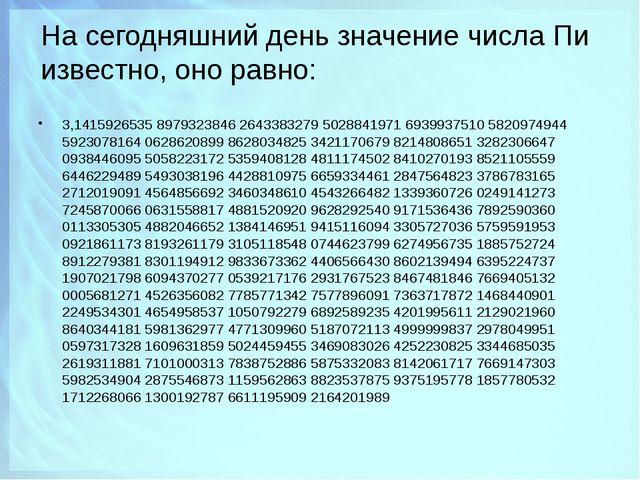На сегодняшний день значение числа Пи известно, оно равно: 3,1415926535 89793...