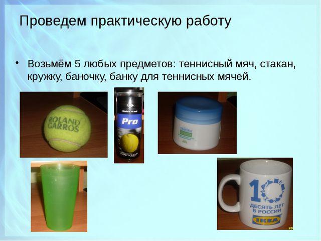 Проведем практическую работу Возьмём 5 любых предметов: теннисный мяч, стакан...