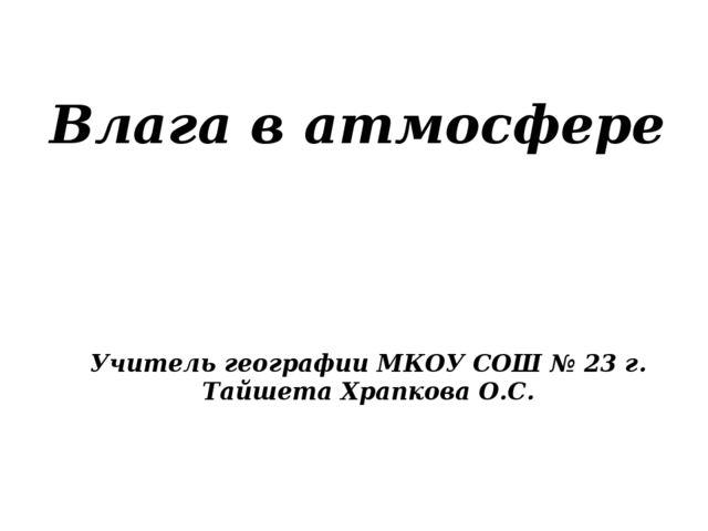 Влага в атмосфере Учитель географии МКОУ СОШ № 23 г. Тайшета Храпкова О.С.