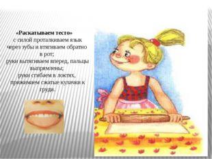 «Раскатываем тесто» с силой проталкиваем язык через зубы и втягиваем обратно