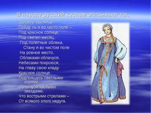 В народе русский костюм описывают так: Заговор-заклятье. Пойду ль я во чисто