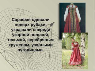 Сарафан одевали поверх рубахи, украшали спереди узорной полосой, тесьмой, сер