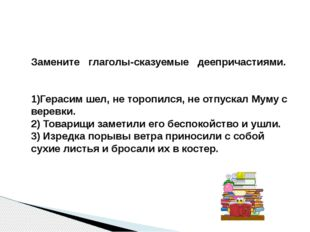 Замените глаголы-сказуемые деепричастиями. 1)Герасим шел, не торопился, не от