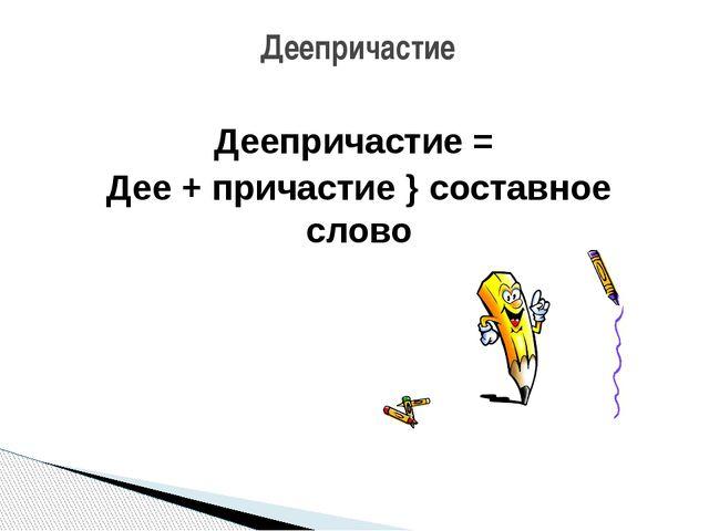 Деепричастие = Дее + причастие } составное слово Деепричастие