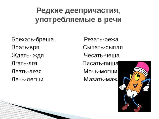 Редкие деепричастия, употребляемые в речи Брехать-бреша Резать-режа Врать-вря...