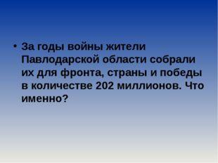 За годы войны жители Павлодарской области собрали их для фронта, страны и по