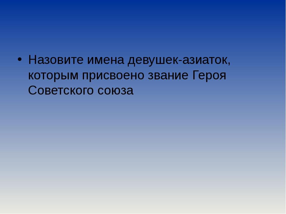Назовите имена девушек-азиаток, которым присвоено звание Героя Советского со...