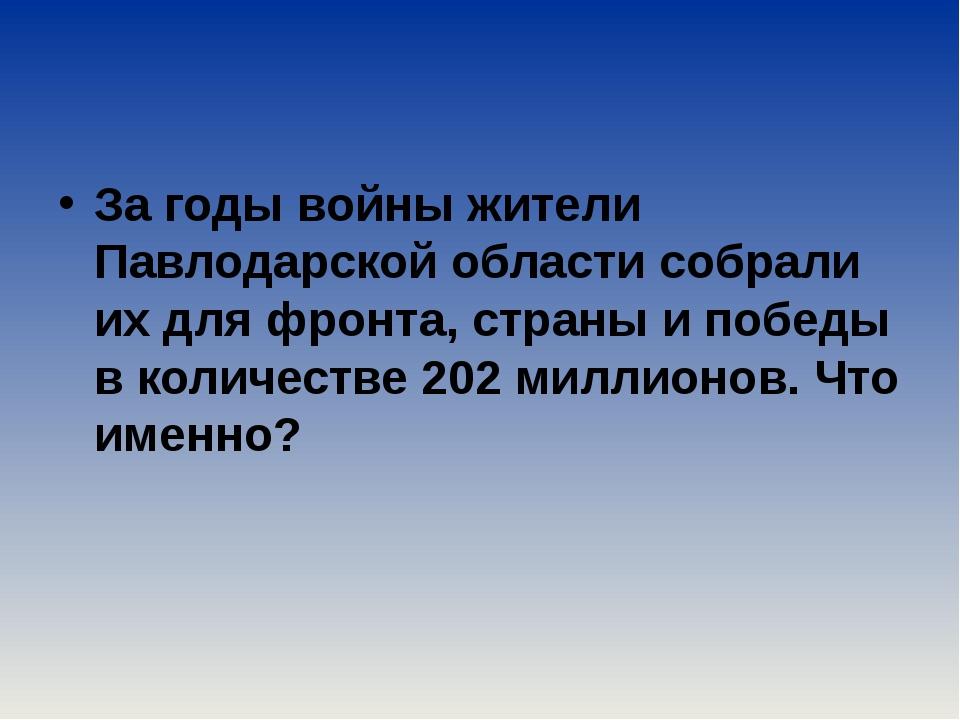 За годы войны жители Павлодарской области собрали их для фронта, страны и по...