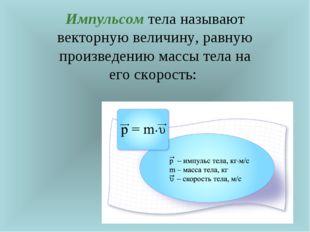 Импульсом тела называют векторную величину, равную произведению массы тела на