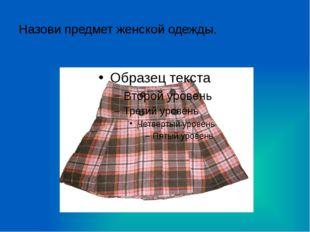 Назови предмет женской одежды.