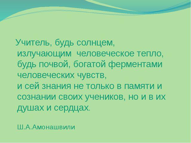 Учитель, будь солнцем, излучающим человеческое тепло, будь почвой, богатой ф...