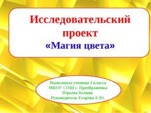 Исследовательский проект «Магия цвета» Выполнила ученица 3 класса МКОУ СОШ с.