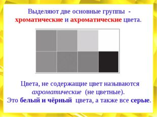 Выделяют две основные группы - хроматические и ахроматические цвета. Цвета, н