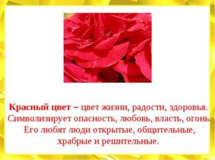 Красный цвет – цвет жизни, радости, здоровья. Символизирует опасность, любовь