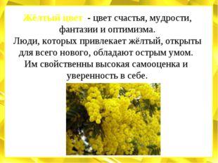 Жёлтый цвет - цвет счастья, мудрости, фантазии и оптимизма. Люди, которых при