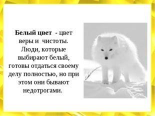 Белый цвет - цвет веры и чистоты. Люди, которые выбирают белый, готовы отдать