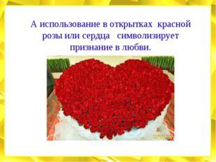 А использование в открытках красной розы или сердца символизирует признание в